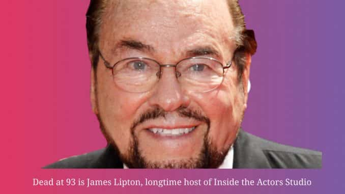 Dead at 93 is James Lipton, longtime host of Inside the Actors Studio