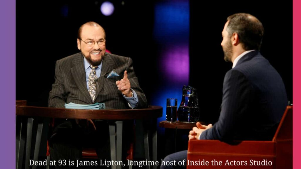 Dead at 93 is James Lipton, the longtime host of Inside the Actors Studio